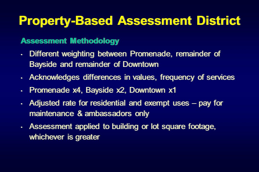 Property-Based Assessment District Assessment Methodology Different weighting between Promenade, remainder of Bayside and remainder of Downtown Acknowledges differences in values, frequency of services Promenade x4, Bayside x2, Downtown x1 Adjusted rate for residential and exempt uses – pay for maintenance & ambassadors only Assessment applied to building or lot square footage, whichever is greater Assessment Methodology Different weighting between Promenade, remainder of Bayside and remainder of Downtown Acknowledges differences in values, frequency of services Promenade x4, Bayside x2, Downtown x1 Adjusted rate for residential and exempt uses – pay for maintenance & ambassadors only Assessment applied to building or lot square footage, whichever is greater