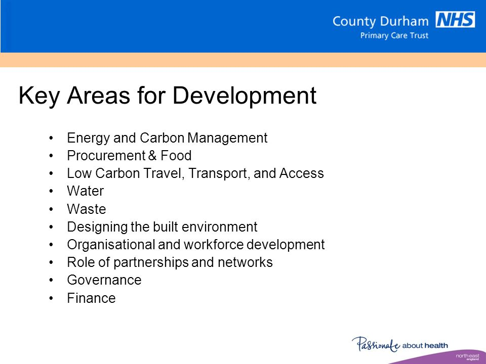 Key Areas for Development Energy and Carbon Management Procurement & Food Low Carbon Travel, Transport, and Access Water Waste Designing the built environment Organisational and workforce development Role of partnerships and networks Governance Finance