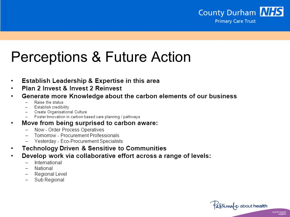 Perceptions & Future Action Establish Leadership & Expertise in this area Plan 2 Invest & Invest 2 Reinvest Generate more Knowledge about the carbon elements of our business –Raise the status –Establish credibility –Create Organisational Culture –Foster Innovation in carbon based care planning / pathways Move from being surprised to carbon aware: –Now - Order Process Operatives –Tomorrow - Procurement Professionals –Yesterday - Eco-Procurement Specialists Technology Driven & Sensitive to Communities Develop work via collaborative effort across a range of levels: –International –National –Regional Level –Sub Regional