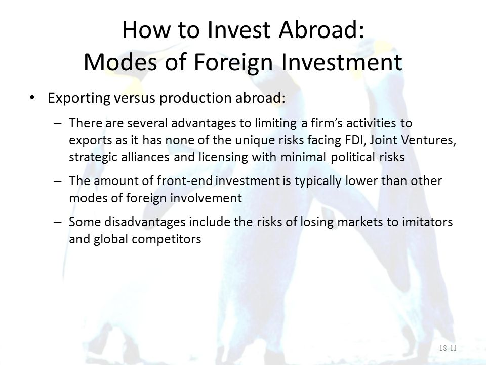 How to Invest Abroad: Modes of Foreign Investment Licensing and management contracts versus control of assets abroad: – Licensing is a popular method for domestic firms to profit from foreign markets without the need to commit sizeable funds – However, there are disadvantages which include: License fees are lower than FDI profits Possible loss of quality control Establishment of a potential competitor in third-country markets Risk that technology will be stolen 18-12