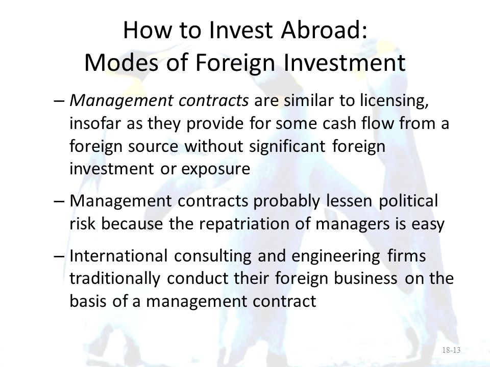 How to Invest Abroad: Modes of Foreign Investment Joint venture versus wholly owned subsidiary: – A joint venture is here defined as shared ownership in a foreign business – Some advantages of a MNE working with a local joint venture partner are: Better understanding of local customs, mores and institutions of government Providing for capable mid-level management Some countries do not allow 100% foreign ownership Local partners have their own contacts and reputation which aids in business 18-14