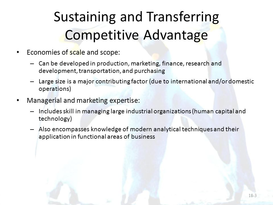 Sustaining and Transferring Competitive Advantage Advanced technology: – Includes both scientific and engineering skills Financial strength: – Demonstrated financial strength by achieving and maintaining a global cost and availability of capital – This is a critical competitive cost variable that enables them to fund FDI and other foreign activities 18-4