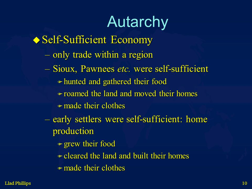 Llad Phillips 10 Autarchy  Self-Sufficient Economy –only trade within a region –Sioux, Pawnees etc.