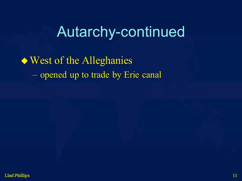Llad Phillips 11 Autarchy-continued  West of the Alleghanies –opened up to trade by Erie canal