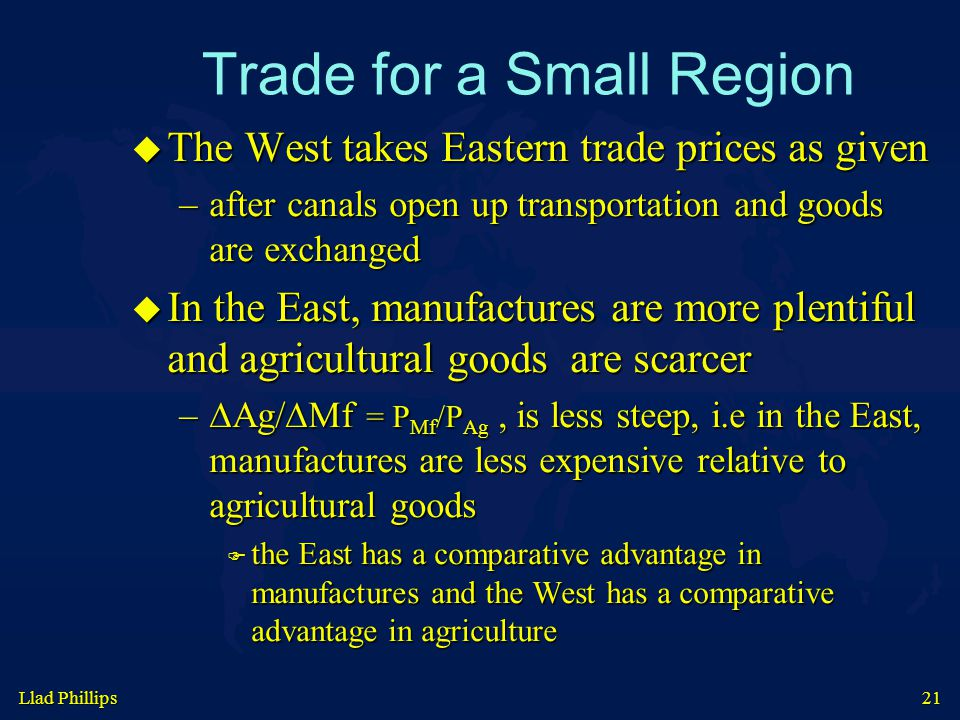 Llad Phillips 21 Trade for a Small Region  The West takes Eastern trade prices as given –after canals open up transportation and goods are exchanged  In the East, manufactures are more plentiful and agricultural goods are scarcer –∆Ag/∆Mf = P Mf /P Ag, is less steep, i.e in the East, manufactures are less expensive relative to agricultural goods  the East has a comparative advantage in manufactures and the West has a comparative advantage in agriculture