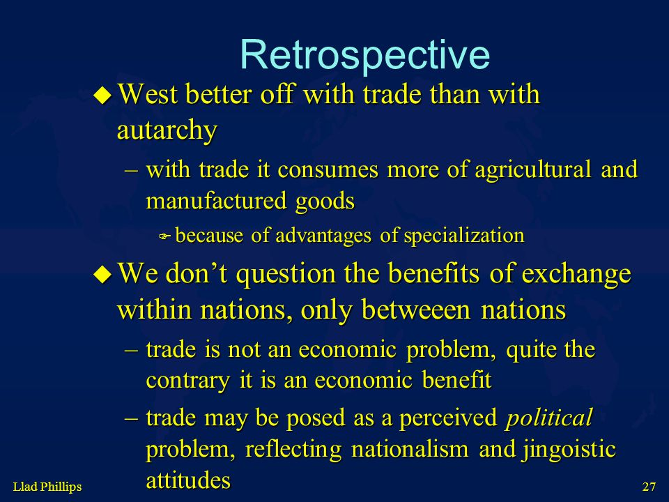 27 Retrospective  West better off with trade than with autarchy –with trade it consumes more of agricultural and manufactured goods  because of advantages of specialization  We don't question the benefits of exchange within nations, only betweeen nations –trade is not an economic problem, quite the contrary it is an economic benefit –trade may be posed as a perceived political problem, reflecting nationalism and jingoistic attitudes