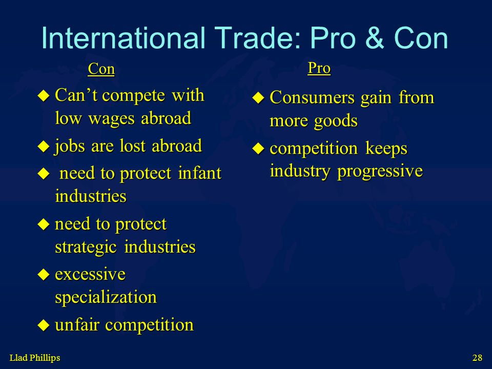 Llad Phillips 28 International Trade: Pro & Con  Can't compete with low wages abroad  jobs are lost abroad  need to protect infant industries  need to protect strategic industries  excessive specialization  unfair competition  Consumers gain from more goods  competition keeps industry progressive Con Pro