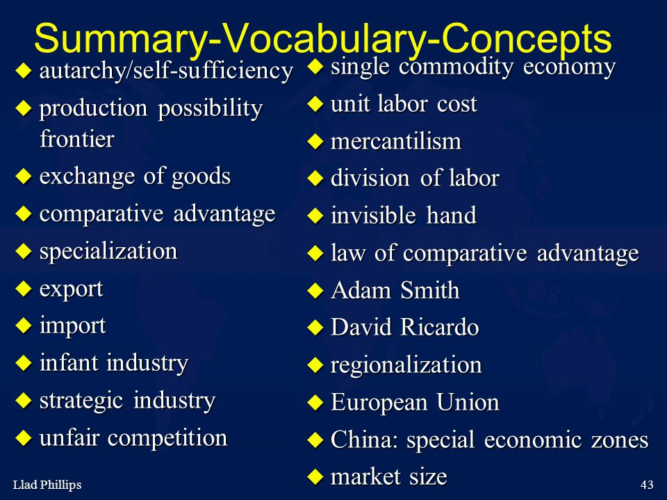 43 Summary-Vocabulary-Concepts  autarchy/self-sufficiency  production possibility frontier  exchange of goods  comparative advantage  specialization  export  import  infant industry  strategic industry  unfair competition  single commodity economy  unit labor cost  mercantilism  division of labor  invisible hand  law of comparative advantage  Adam Smith  David Ricardo  regionalization  European Union  China: special economic zones  market size