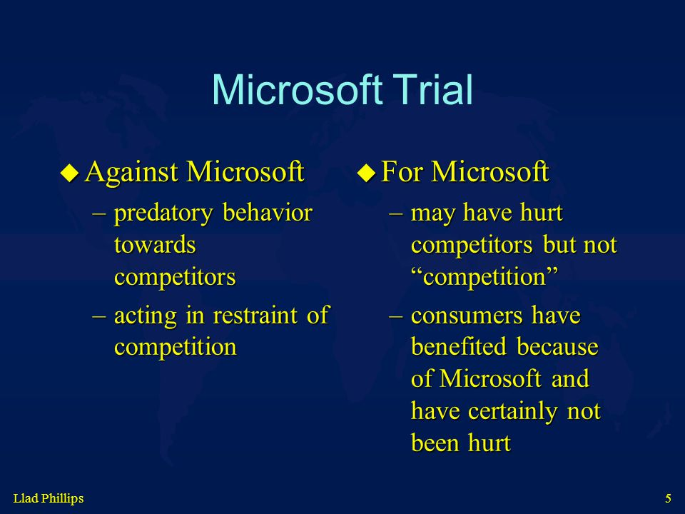 Llad Phillips 5 Microsoft Trial  Against Microsoft –predatory behavior towards competitors –acting in restraint of competition  For Microsoft –may have hurt competitors but not competition –consumers have benefited because of Microsoft and have certainly not been hurt