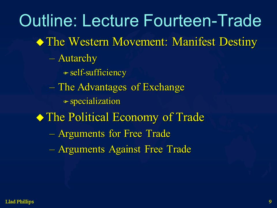 Llad Phillips 9 Outline: Lecture Fourteen-Trade  The Western Movement: Manifest Destiny –Autarchy  self-sufficiency –The Advantages of Exchange  specialization  The Political Economy of Trade –Arguments for Free Trade –Arguments Against Free Trade