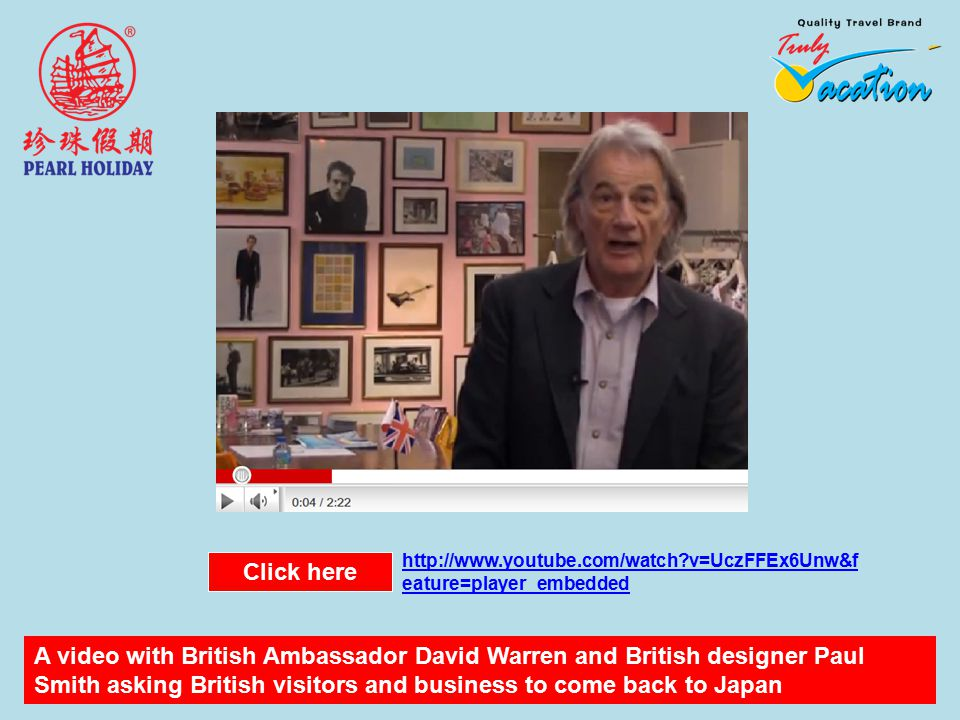 A video with British Ambassador David Warren and British designer Paul Smith asking British visitors and business to come back to Japan Click here http://www.youtube.com/watch v=UczFFEx6Unw&f eature=player_embedded