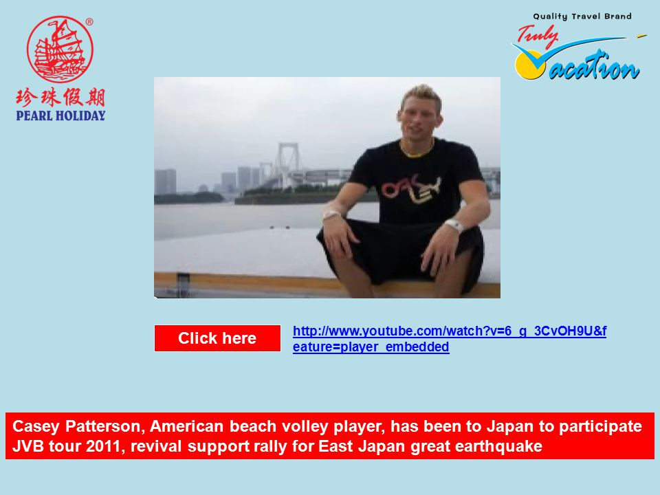 Casey Patterson, American beach volley player, has been to Japan to participate JVB tour 2011, revival support rally for East Japan great earthquake Click here http://www.youtube.com/watch v=6_g_3CvOH9U&f eature=player_embedded