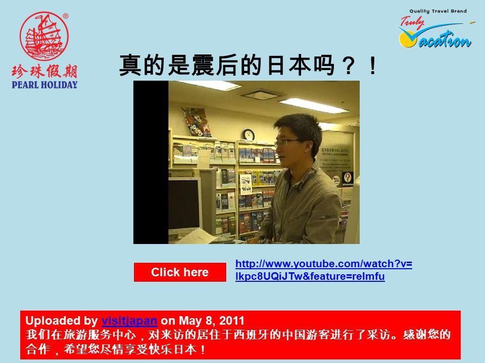 真的是震后的日本吗?! Uploaded by visitjapan on May 8, 2011visitjapan 我们在旅游服务中心,对来访的居住于西班牙的中国游客进行了采访。感谢您的 合作,希望您尽情享受快乐日本! Click here http://www.youtube.com/watch v= Ikpc8UQiJTw&feature=relmfu