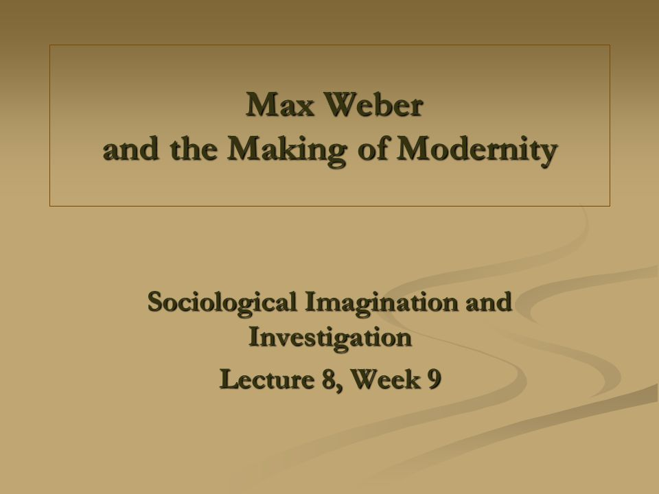 Max Weber and the Making of Modernity Max Weber and the Making of Modernity Sociological Imagination and Investigation Lecture 8, Week 9