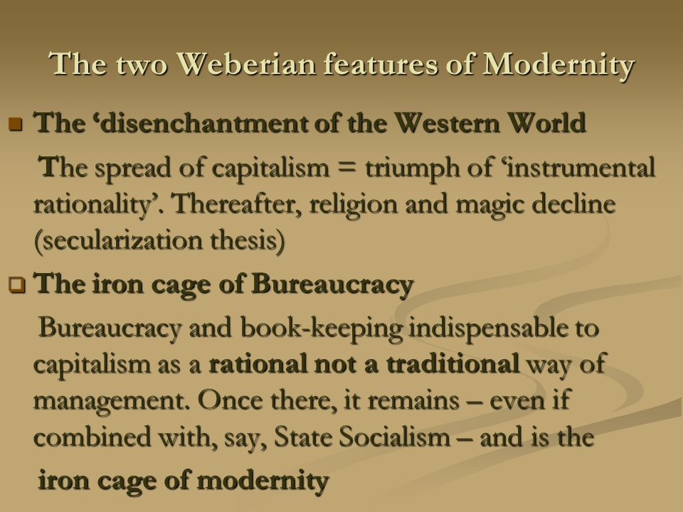 The two Weberian features of Modernity The 'disenchantment of the Western World The 'disenchantment of the Western World The spread of capitalism = triumph of 'instrumental rationality'.