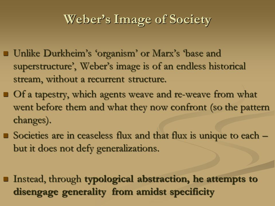 Weber's Image of Society Unlike Durkheim's 'organism' or Marx's 'base and superstructure', Weber's image is of an endless historical stream, without a recurrent structure.