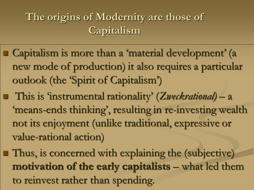 The origins of Modernity are those of Capitalism Capitalism is more than a 'material development' (a new mode of production) it also requires a particular outlook (the 'Spirit of Capitalism') Capitalism is more than a 'material development' (a new mode of production) it also requires a particular outlook (the 'Spirit of Capitalism') This is 'instrumental rationality' (Zweckrational) – a 'means-ends thinking', resulting in re-investing wealth not its enjoyment (unlike traditional, expressive or value-rational action) This is 'instrumental rationality' (Zweckrational) – a 'means-ends thinking', resulting in re-investing wealth not its enjoyment (unlike traditional, expressive or value-rational action) Thus, is concerned with explaining the (subjective) motivation of the early capitalists – what led them to reinvest rather than spending.