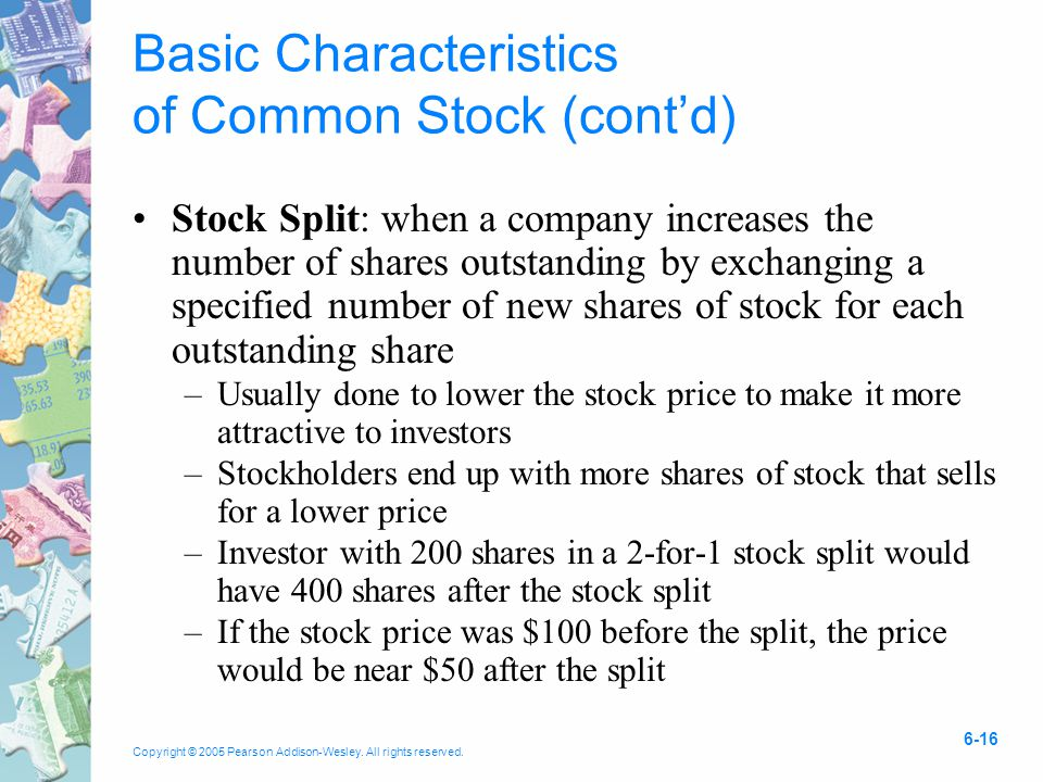 Copyright © 2005 Pearson Addison-Wesley. All rights reserved. 6-16 Basic Characteristics of Common Stock (cont'd) Stock Split: when a company increase