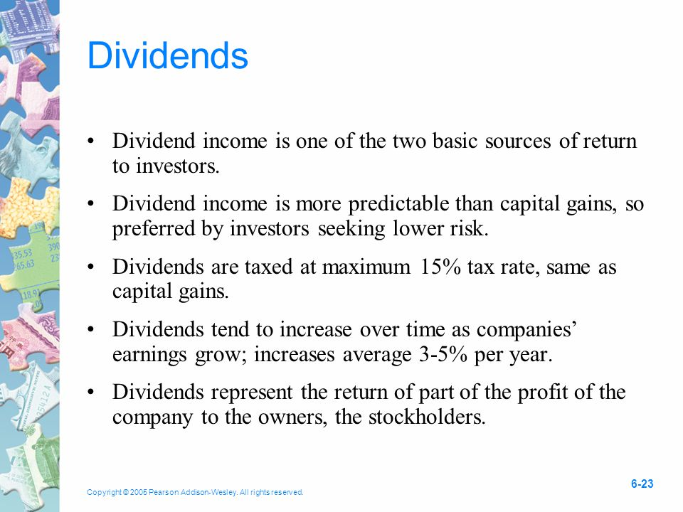 Copyright © 2005 Pearson Addison-Wesley. All rights reserved. 6-23 Dividends Dividend income is one of the two basic sources of return to investors. D