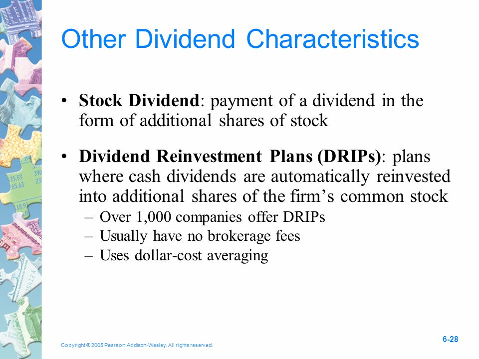 Copyright © 2005 Pearson Addison-Wesley. All rights reserved. 6-28 Other Dividend Characteristics Stock Dividend: payment of a dividend in the form of