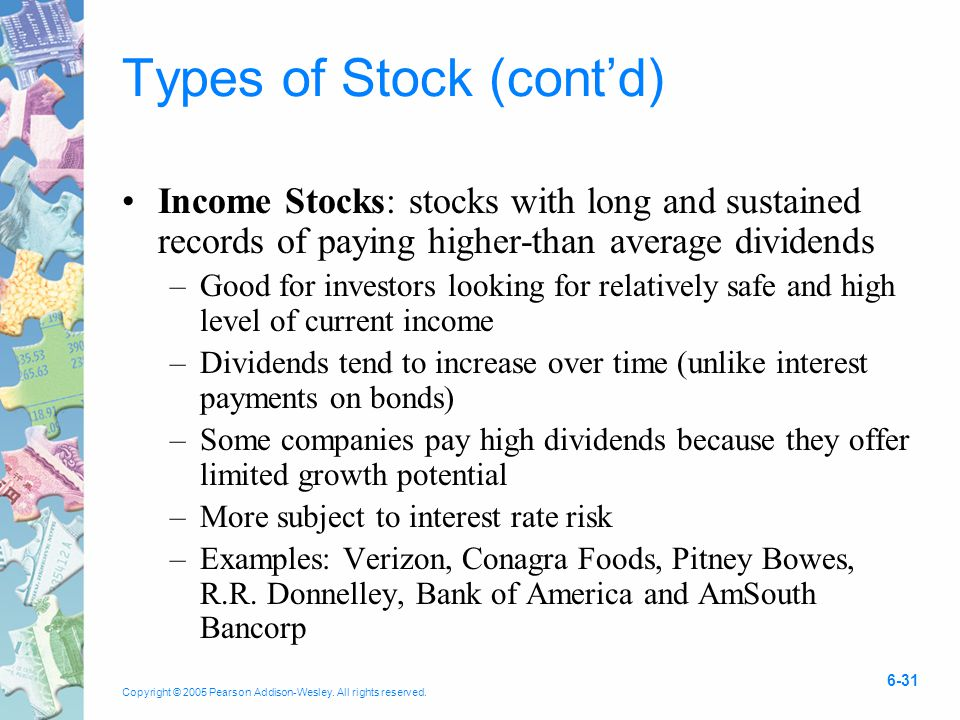 Copyright © 2005 Pearson Addison-Wesley. All rights reserved. 6-31 Types of Stock (cont'd) Income Stocks: stocks with long and sustained records of pa