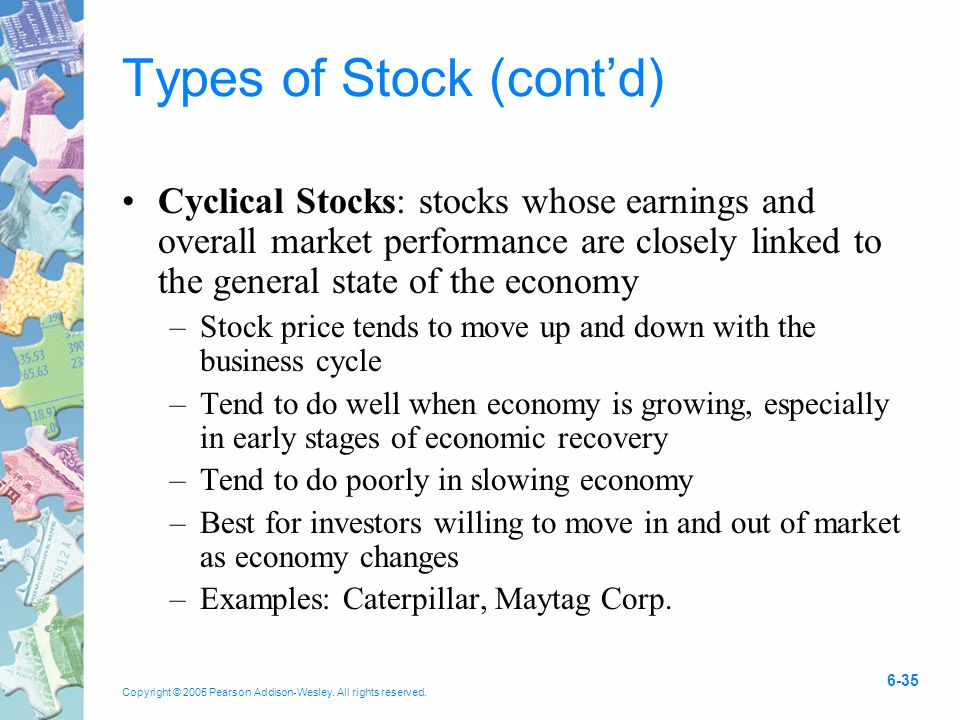 Copyright © 2005 Pearson Addison-Wesley. All rights reserved. 6-35 Types of Stock (cont'd) Cyclical Stocks: stocks whose earnings and overall market p