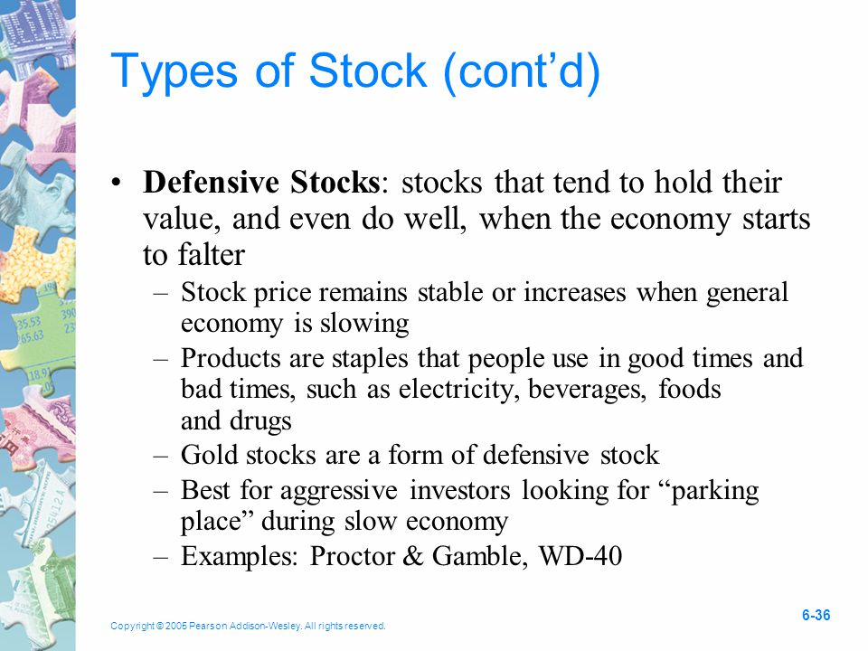 Copyright © 2005 Pearson Addison-Wesley. All rights reserved. 6-36 Types of Stock (cont'd) Defensive Stocks: stocks that tend to hold their value, and