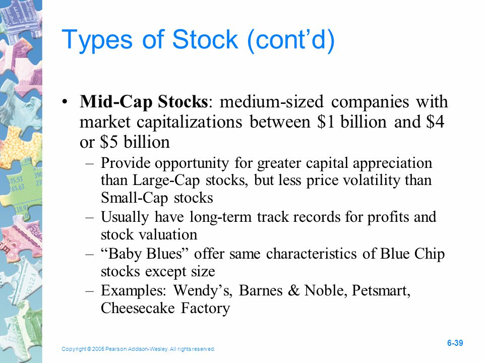 Copyright © 2005 Pearson Addison-Wesley. All rights reserved. 6-39 Types of Stock (cont'd) Mid-Cap Stocks: medium-sized companies with market capitali