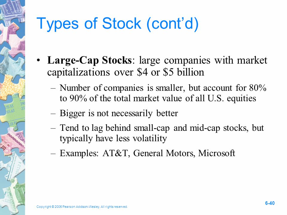 Copyright © 2005 Pearson Addison-Wesley. All rights reserved. 6-40 Types of Stock (cont'd) Large-Cap Stocks: large companies with market capitalizatio