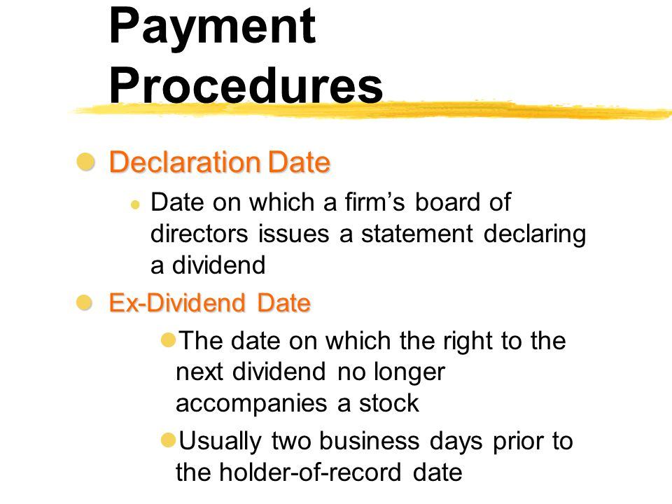 Dividend Policy in Practice Payment Procedures lDeclaration Date l Date on which a firm's board of directors issues a statement declaring a dividend l