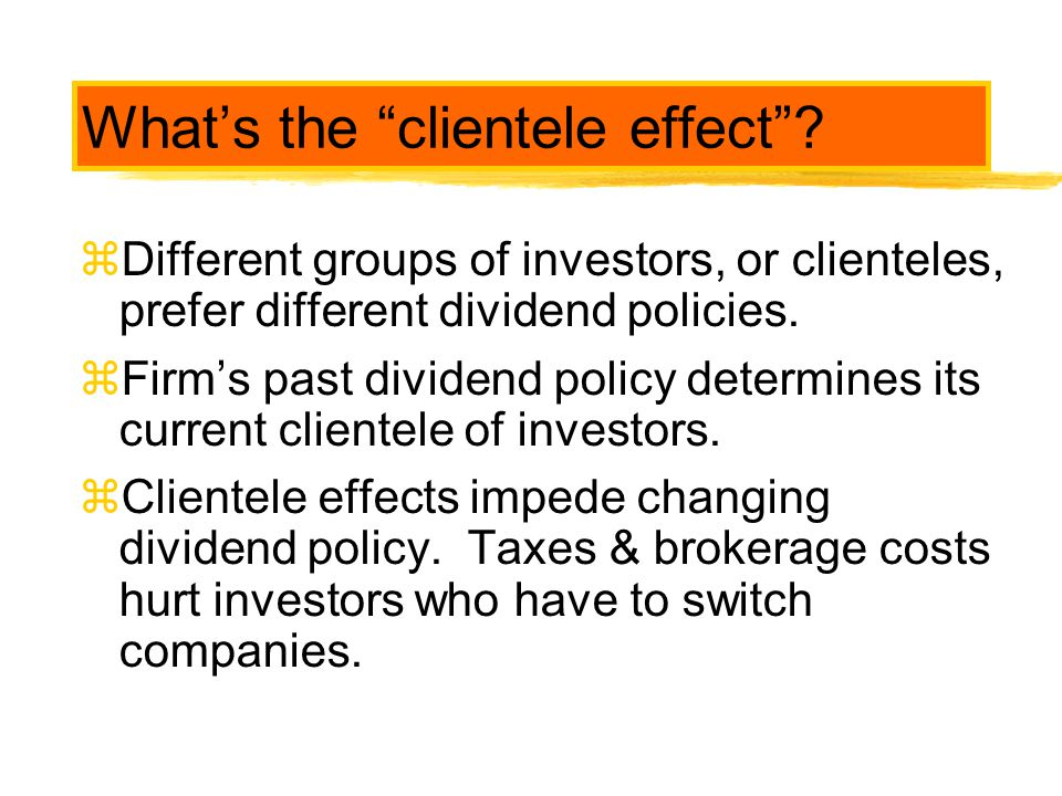 """What's the """"clientele effect""""? zDifferent groups of investors, or clienteles, prefer different dividend policies. zFirm's past dividend policy determi"""