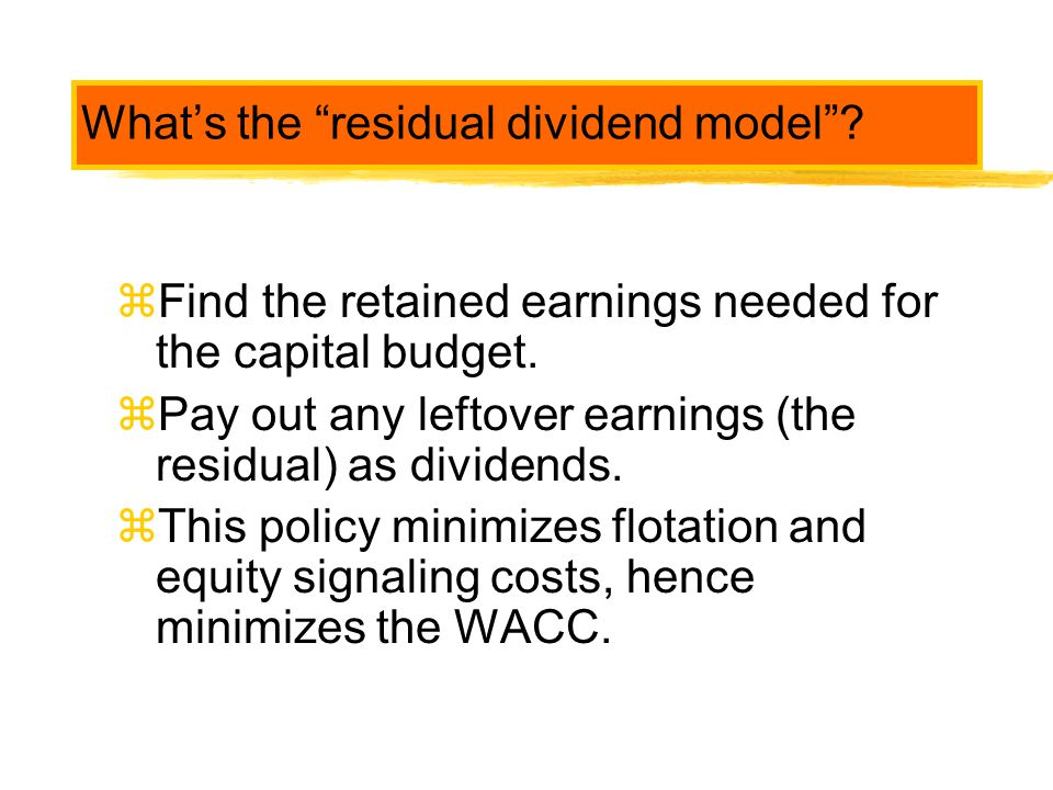 """What's the """"residual dividend model""""? zFind the retained earnings needed for the capital budget. zPay out any leftover earnings (the residual) as divi"""