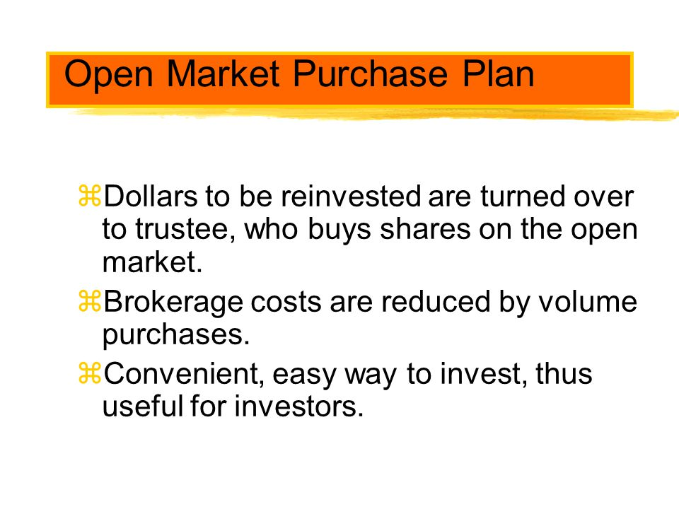 Open Market Purchase Plan zDollars to be reinvested are turned over to trustee, who buys shares on the open market. zBrokerage costs are reduced by vo