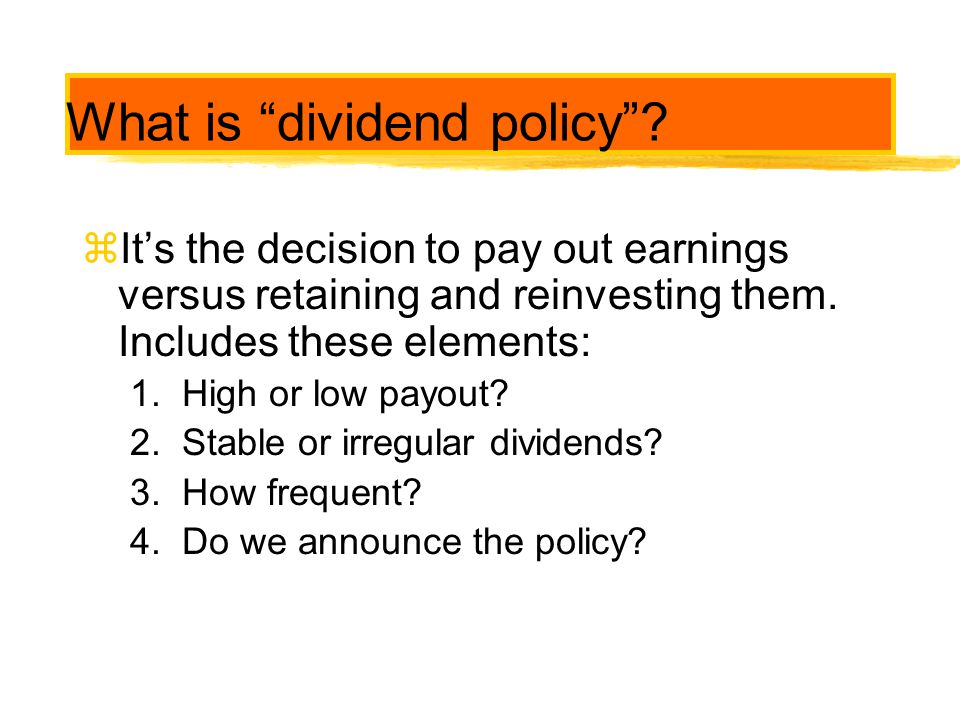 """What is """"dividend policy""""? zIt's the decision to pay out earnings versus retaining and reinvesting them. Includes these elements: 1. High or low payou"""