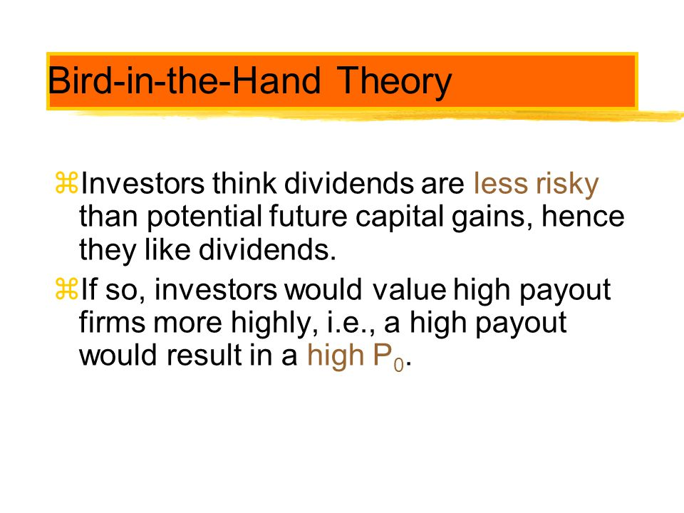 Bird-in-the-Hand Theory zInvestors think dividends are less risky than potential future capital gains, hence they like dividends. zIf so, investors wo