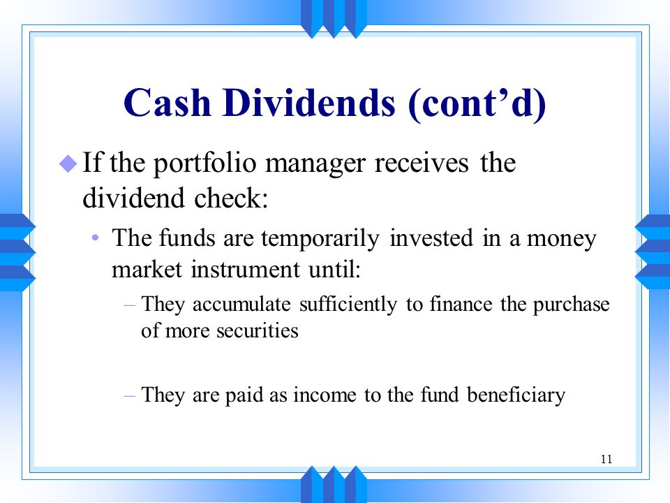 11 Cash Dividends (cont'd) u If the portfolio manager receives the dividend check: The funds are temporarily invested in a money market instrument until: –They accumulate sufficiently to finance the purchase of more securities –They are paid as income to the fund beneficiary