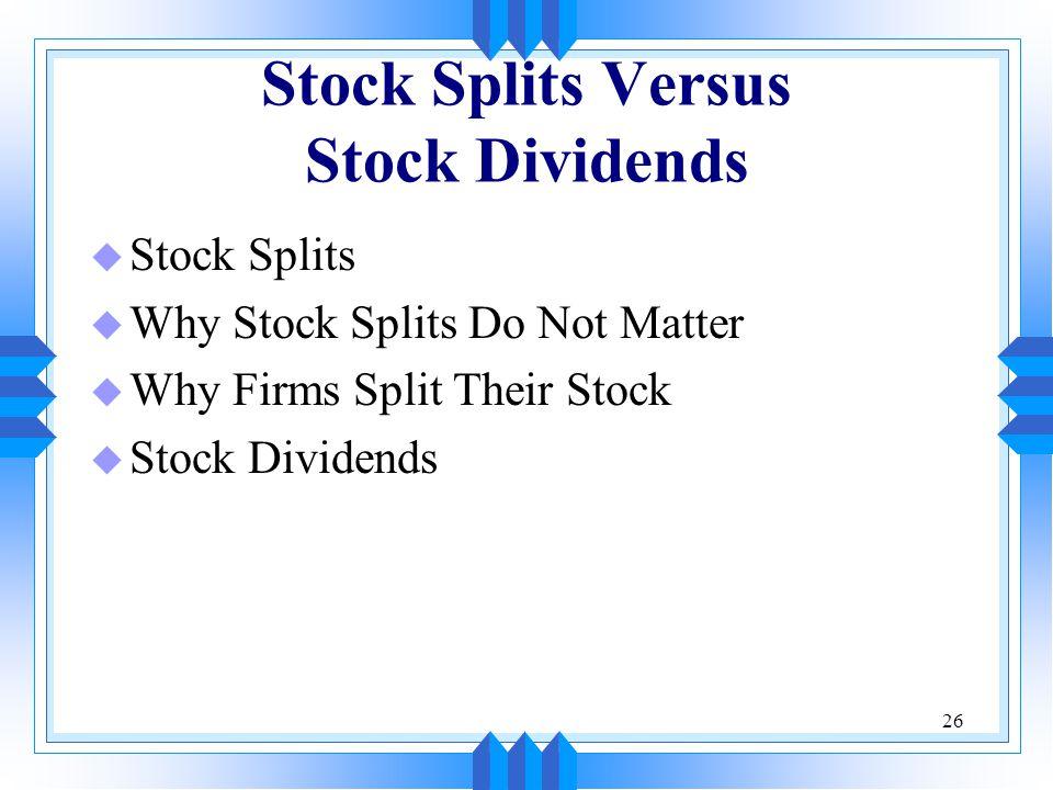 26 Stock Splits Versus Stock Dividends u Stock Splits u Why Stock Splits Do Not Matter u Why Firms Split Their Stock u Stock Dividends