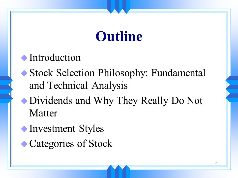 3 Outline u Introduction u Stock Selection Philosophy: Fundamental and Technical Analysis u Dividends and Why They Really Do Not Matter u Investment Styles u Categories of Stock