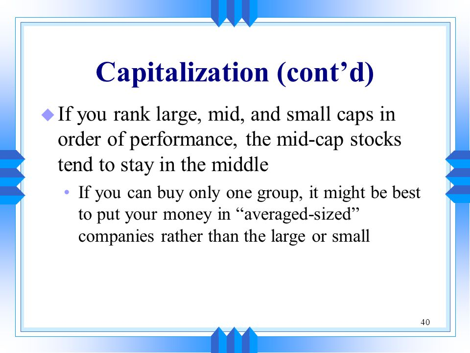 40 Capitalization (cont'd) u If you rank large, mid, and small caps in order of performance, the mid-cap stocks tend to stay in the middle If you can buy only one group, it might be best to put your money in averaged-sized companies rather than the large or small