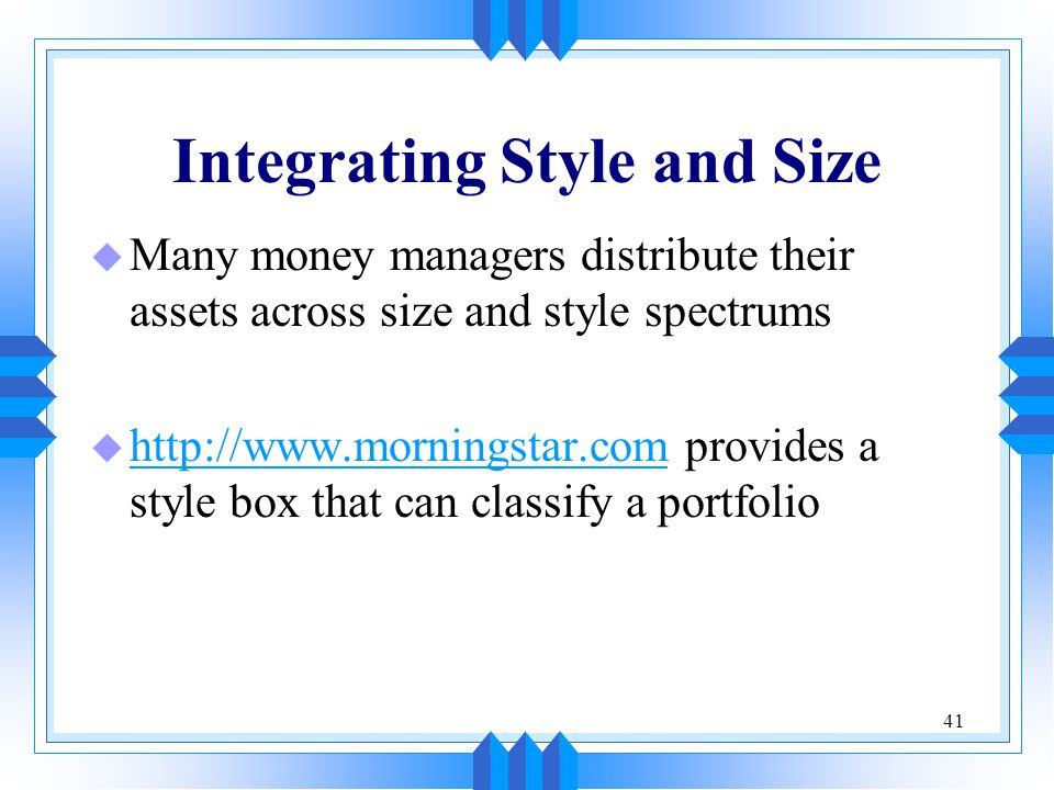 41 Integrating Style and Size u Many money managers distribute their assets across size and style spectrums u http://www.morningstar.com provides a style box that can classify a portfolio http://www.morningstar.com