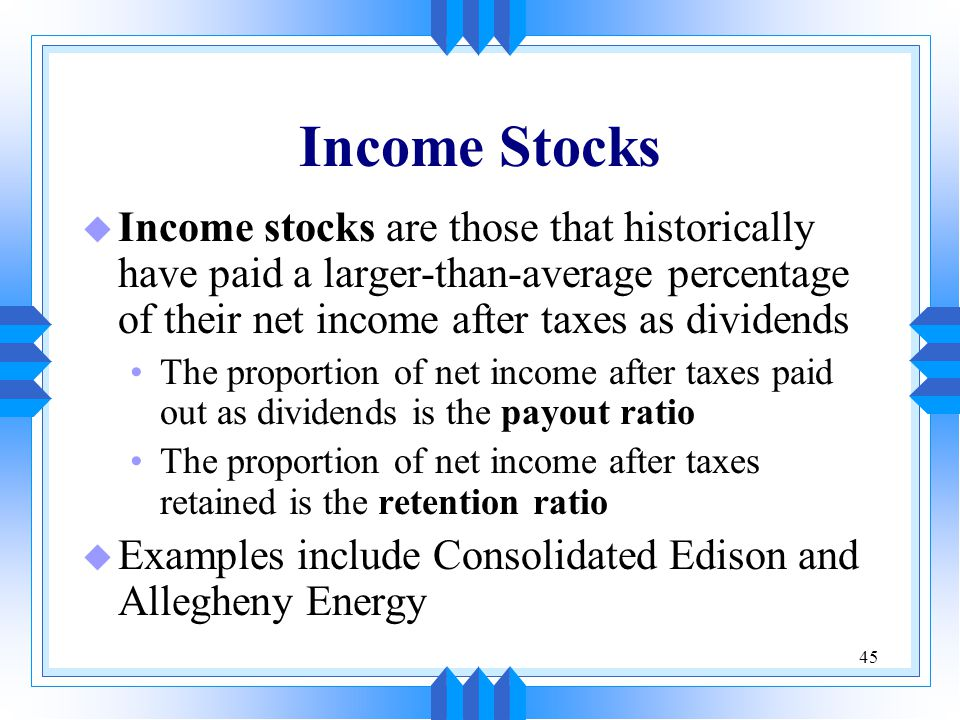 45 Income Stocks u Income stocks are those that historically have paid a larger-than-average percentage of their net income after taxes as dividends The proportion of net income after taxes paid out as dividends is the payout ratio The proportion of net income after taxes retained is the retention ratio u Examples include Consolidated Edison and Allegheny Energy