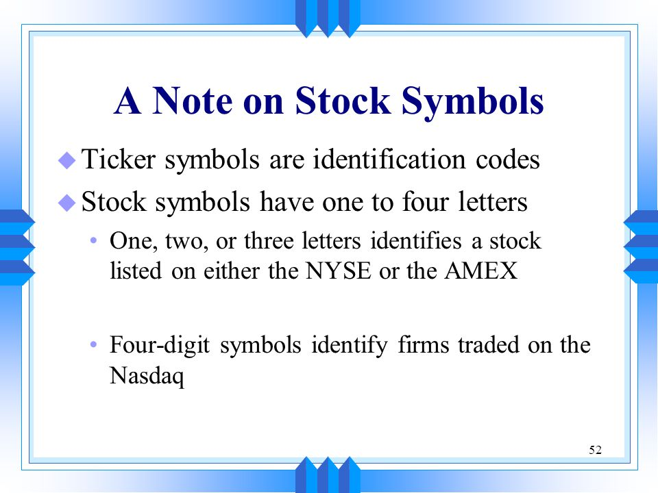 52 A Note on Stock Symbols u Ticker symbols are identification codes u Stock symbols have one to four letters One, two, or three letters identifies a stock listed on either the NYSE or the AMEX Four-digit symbols identify firms traded on the Nasdaq
