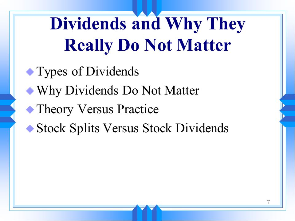 7 Dividends and Why They Really Do Not Matter u Types of Dividends u Why Dividends Do Not Matter u Theory Versus Practice u Stock Splits Versus Stock Dividends