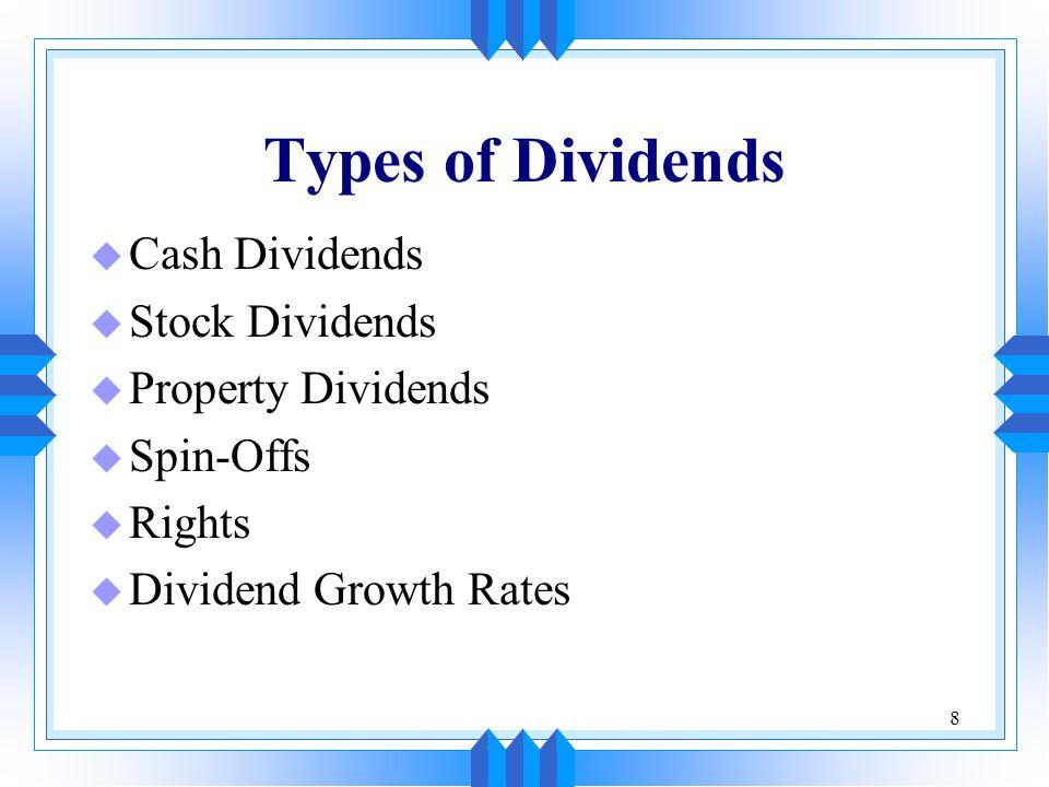 8 Types of Dividends u Cash Dividends u Stock Dividends u Property Dividends u Spin-Offs u Rights u Dividend Growth Rates