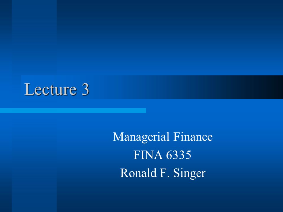 Lecture 3 Managerial Finance FINA 6335 Ronald F. Singer