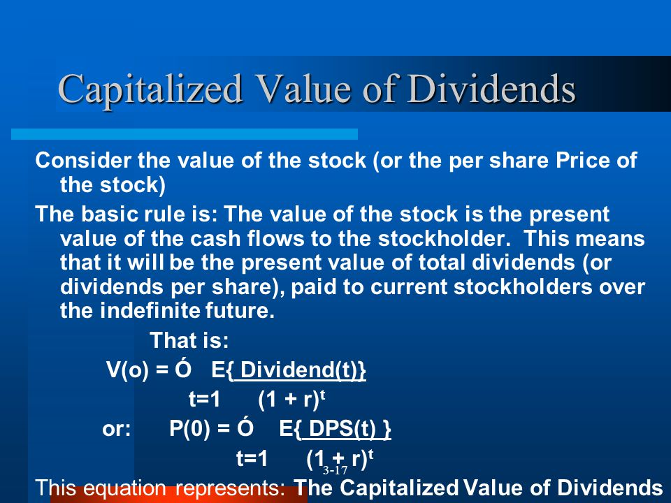3-17 Consider the value of the stock (or the per share Price of the stock) The basic rule is: The value of the stock is the present value of the cash