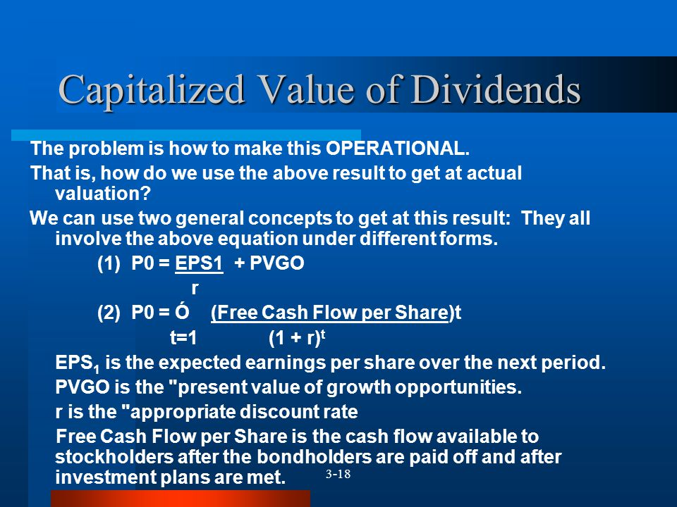 3-18 Capitalized Value of Dividends The problem is how to make this OPERATIONAL. That is, how do we use the above result to get at actual valuation? W