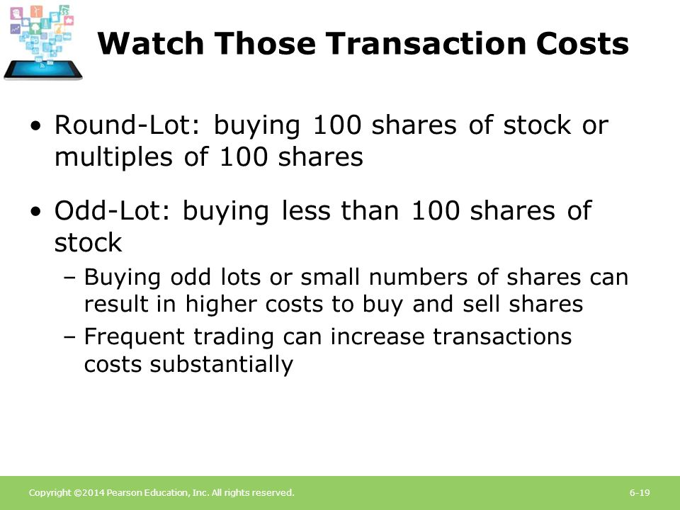 Copyright ©2014 Pearson Education, Inc. All rights reserved.6-19 Watch Those Transaction Costs Round-Lot: buying 100 shares of stock or multiples of 1