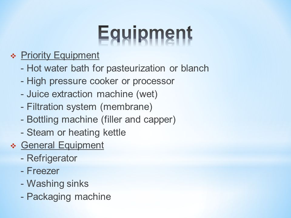  Priority Equipment - Hot water bath for pasteurization or blanch - High pressure cooker or processor - Juice extraction machine (wet) - Filtration system (membrane) - Bottling machine (filler and capper) - Steam or heating kettle  General Equipment - Refrigerator - Freezer - Washing sinks - Packaging machine