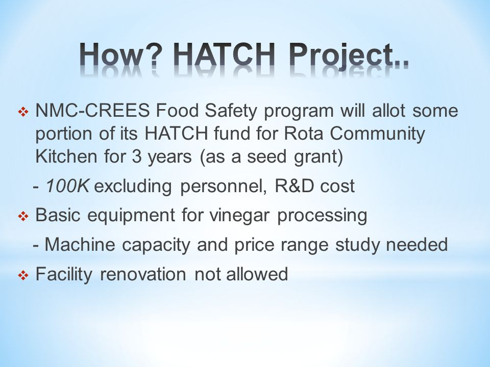  NMC-CREES Food Safety program will allot some portion of its HATCH fund for Rota Community Kitchen for 3 years (as a seed grant) - 100K excluding personnel, R&D cost  Basic equipment for vinegar processing - Machine capacity and price range study needed  Facility renovation not allowed